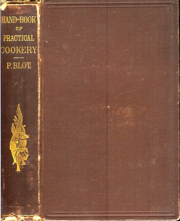 HAND-BOOK OF PRACTICAL COOKERY, FOR LADIES AND PROFESSIONAL COOKS: Containing the Whole Science and Art of Preparing Human Food. Pierre Blot.