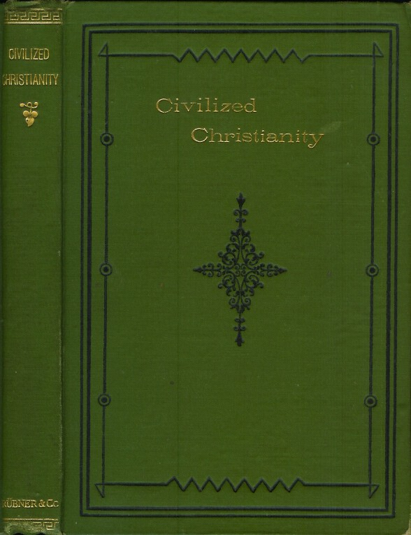 CIVILISED [sic, civilized] CHRISTIANITY: A Reply to 'Modern Christianity a Civilised Heathenism.' Being Some Commonplace Reflections on Orthodoxy. Magna Est Veritas et Praevalebit. Anonymous.