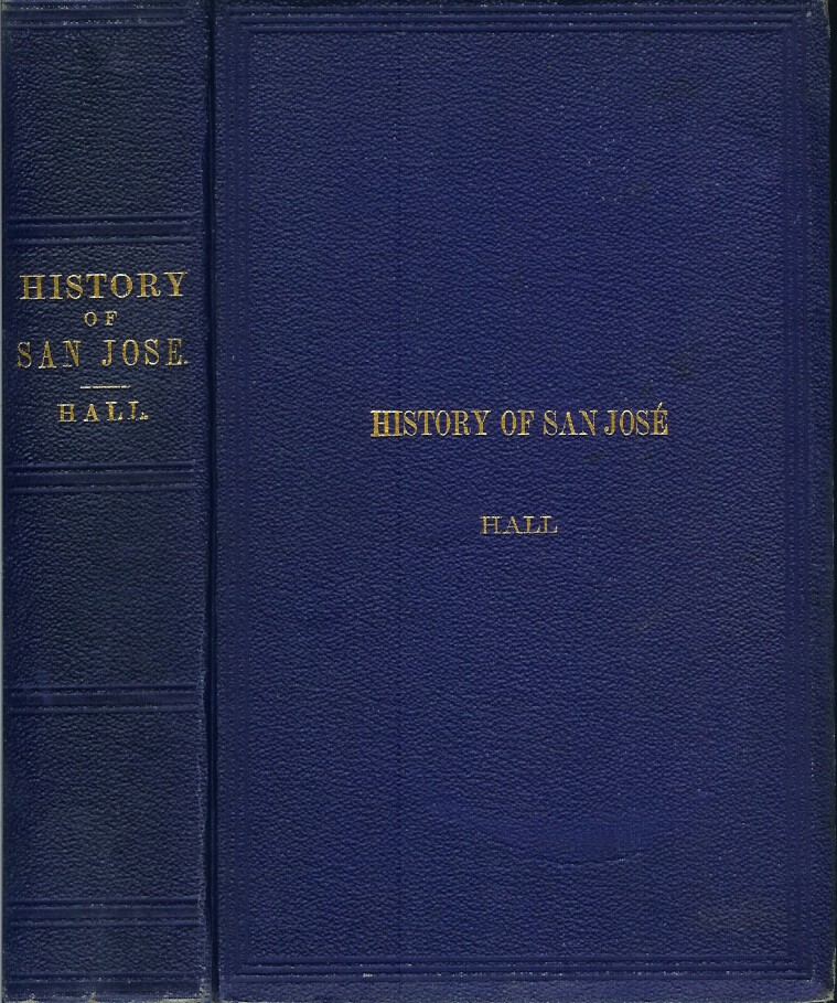 THE HISTORY OF SAN JOSE AND SURROUNDING with Biographical Sketches of Early Settlers. Illustrated with Map and Engravings on Stone. Frederic Hall.
