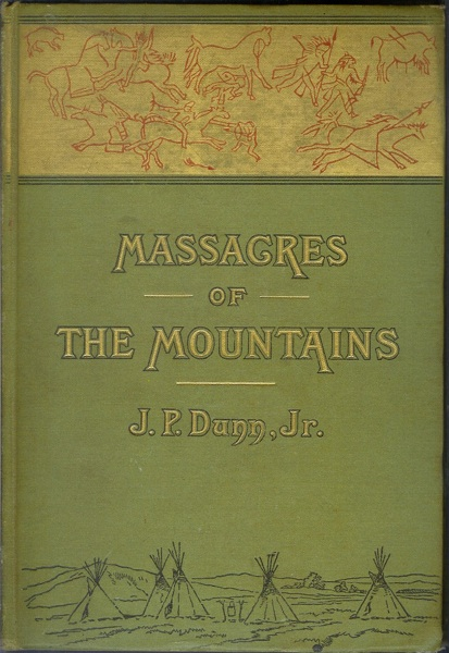 MASSACRES OF THE MOUNTAINS: A History of the Indian Wars of the Far West. J. P. Dunn, Jacob Piatt.