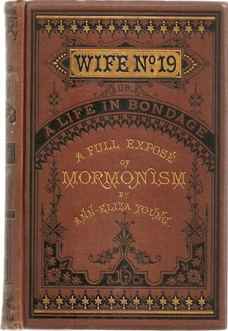 WIFE NO. 19, or the Story of a Life in Bondage, Being a Complete Expose of Mormonism and Revealing the Sorrows, Sacrifices and Sufferings of Women in Polygamy by Ann Eliza Young, Brigham Young's Apostate Wife. Ann Eliza. With introductory Young, John B. Gough, Mary A. Livermore.