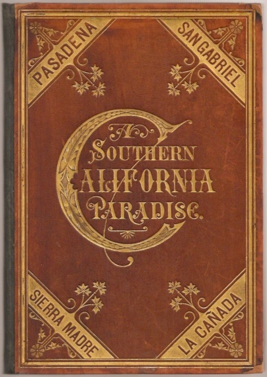 A SOUTHERN CALIFORNIA PARADISE (in the Suburbs of Los Angeles.) Being a Historic and Descriptive Account of Pasadena, San Gabriel, Sierra Madre, and La Cañada; With Important Reference to Los Angeles and All Southern California, and Containing map and illustrations. including Alice P. Adams 21 contributors, Dr. Lyman Allen, George McK. Bancroft, Jeanne C. Carr, John Muir, R. W. C. Farnsworth.