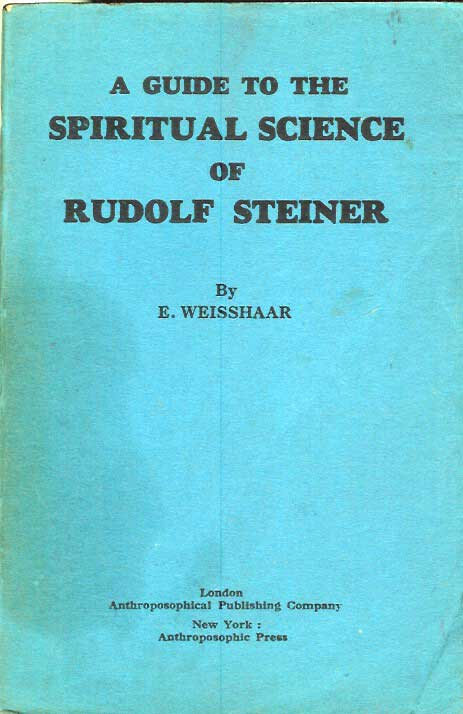 A GUIDE TO THE SPIRITUAL SCIENCE OF RUDOLF STEINER: Eleven Lectures Given by E. Weisshaar. E. Weisshaar.