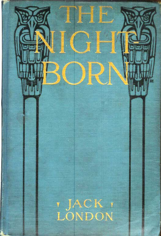 THE NIGHT-BORN and also The Madness of John Harned, When the World Was Young, The Benefit of the Doubt, Winged Blackmail, Bunches of Knuckles, War, Under the Deck Awnings, To Kill a Man, The Mexican. Jack London.