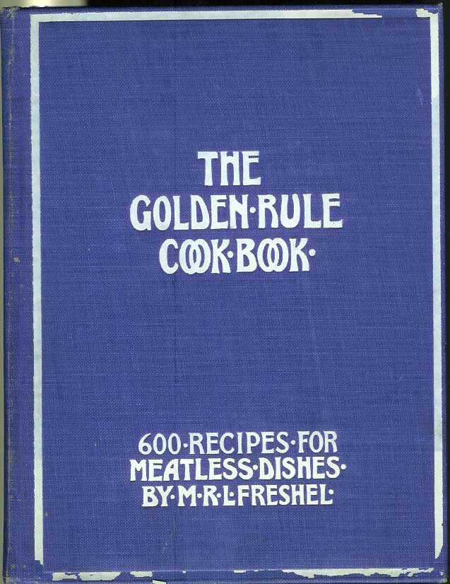 THE GOLDEN RULE COOK BOOK: Six Hundred Recipes for Meatless Dishes. Originated, Collected and Arranged by M. R. L. Freshel. New Edition. M. R. L. Freshel.