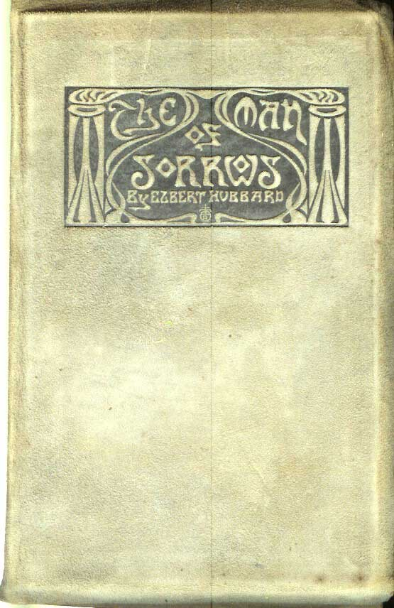 THE MAN OF SORROWS: Being a Little Journey to the Home of Jesus of Nazareth. Elbert Hubbard.