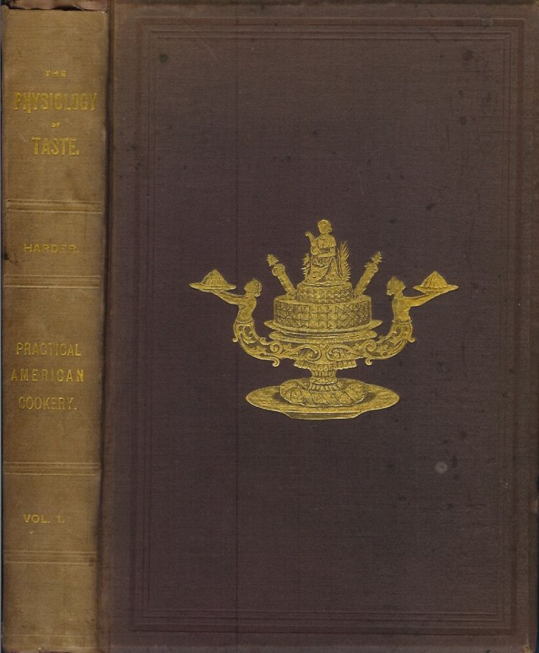 THE PHYSIOLOGY OF TASTE: HARDER'S BOOK OF PRACTICAL AMERICAN COOKERY. Volume I: Treating of American Vegetables and All Alimentary Plants, Roots and Seeds. Containing a Description of the Best Varieties, Modes of Cultivation, and the Art of Preserving them for the Table. Jules Arthur Harder.