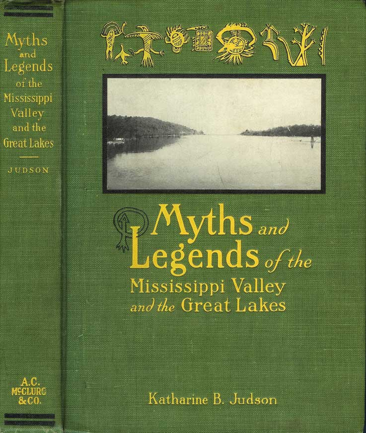 MYTHS AND LEGENDS OF THE MISSISSIPPI VALLEY AND THE GREAT LAKES. Katharine B. Judson.