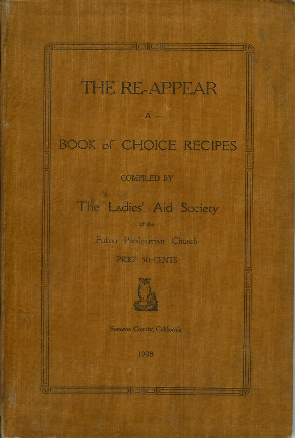 THE RE-APPEAR: A Book of Choice Recipes Compiled by the Ladies' Aid Society of the Fulton Presbyterian Church. Sonoma County Cookery.