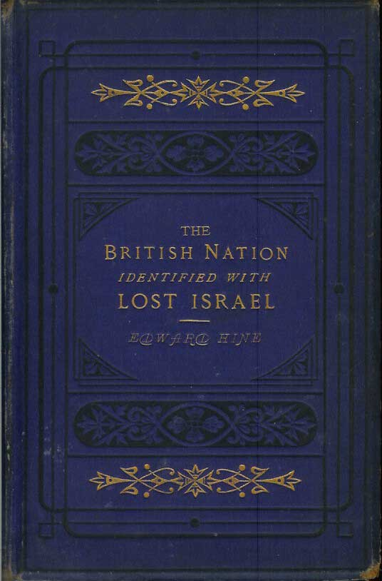 FORTY-SEVEN IDENTIFICATIONS OF THE BRITISH NATION WITH THE LOST TEN TRIBES OF ISRAEL, Founded Upon Five Hundred Scripture Proofs. Dedicated to the (So-called) British People by their Kinsman, Edward Hine. Edward Hine.