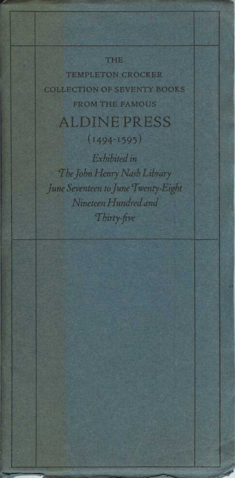THE TEMPLETON CROCKER COLLECTION OF SEVENTY BOOKS FROM THE FAMOUS ALDINE PRESS (1494-1595). Exhibited in the John Henry Nash Library June Seventeen to June Twenty-Eight Nineteen Hundred and Thirty-five. Nell U. O'Day, John Eugene Hasty.