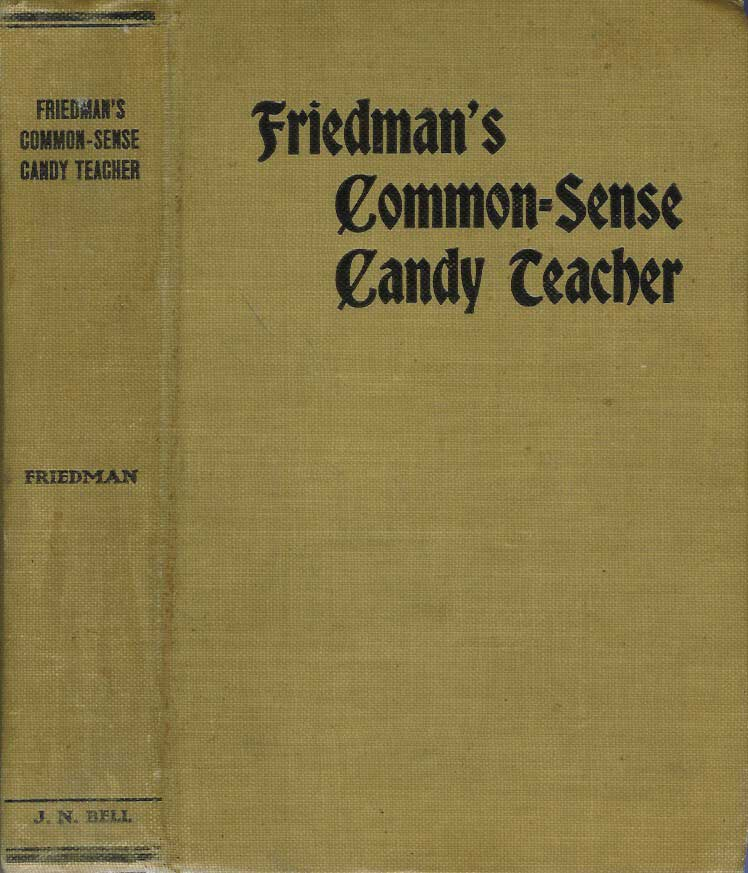 FRIEDMAN'S COMMON-SENSE CANDY TEACHER; A most complete line of up-to-date Formulas, with all instructions in the Art of Making Candies, both steam and open fire work, for the large manufacturer or the beginner, by a practical workman of thirty-five years' experience in teaching the craft both in America and Europe. Up-to-date Ice Cream and Fountain Work in all its branches. Jacob Friedman.