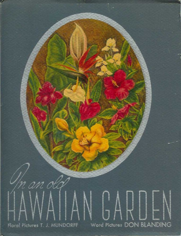 IN AN OLD HAWAIIAN GARDEN: An Album of Hawaii's Flowers. Word Pictures by Don Blanding, Floral Picturs by T. J. Mundorff. Don Blanding, T. J. Mundorff.