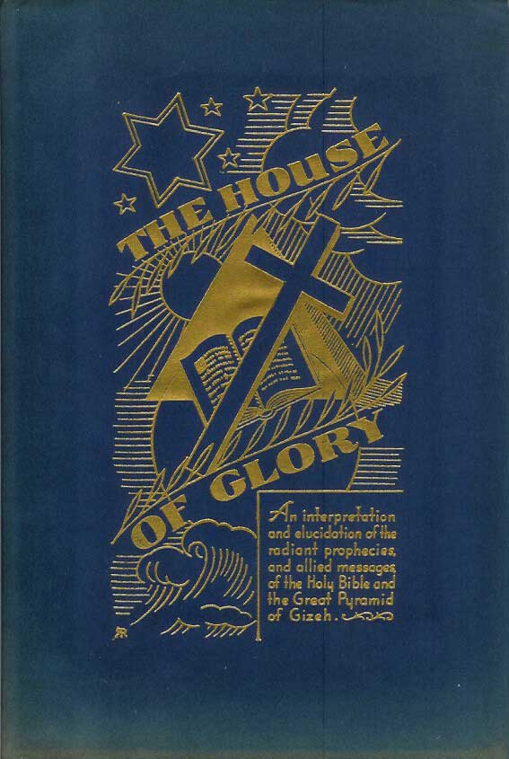 THE HOUSE OF GLORY: An interpretation and elucidation of the radiant prophecies, and allied messages, of the Holy Bible and the Great Pyramid of Gizeh. Worth Smith.
