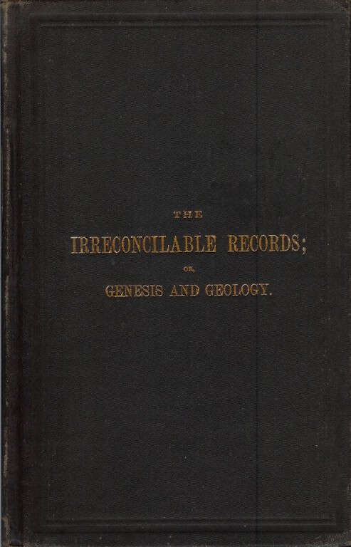THE IRRECONCILABLE RECORDS; OR, GENESIS AND GEOLOGY. WIlliam Denton.