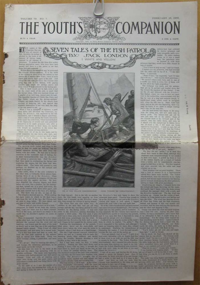 "SEVEN TALES OF THE FISH PATROL: White & Yellow; King of the Greeks; Raid on the Oyster Pirates; Siege of the Lancashire Queen; Charley's Coup; Demetrios Contos; Yellow Handkerchief. Complete in 7 issues of ""The Youth's Companion"" (Feb. 16 - May 11, 1905). Jack London."