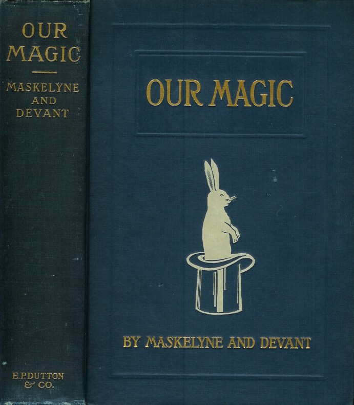 OUR MAGIC: The Art in Magic / Theory of Magic / The Practice of Magic. With 86 figures mainly photographic reproductions of preparation and manipulation. Nevil Maskelyne, David Devant.