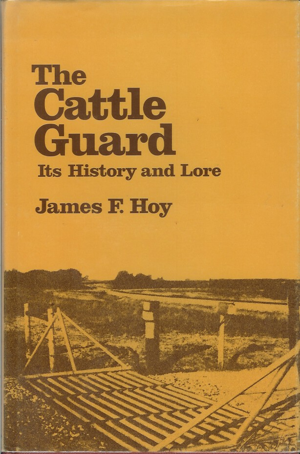 THE CATTLE GUARD: Its History and Lore. James F. Hoy, Jimmy M. Skaggs.