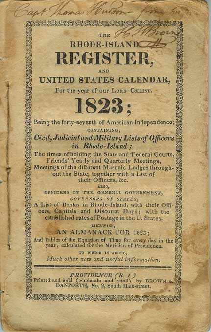 THE RHODE-ISLAND REGISTER, And United States Calendar, for the year of Our Lord Christ 1823 . . . Containing Civil, Judicial and Military Lists of the Officers in Rhode Island, the times of holding the state and federal courts, Friends' yearly and quarterly meetings, meetings of the different Masonic lodges throughout the state, together with a list of their officers, &c. . . Likewise, an Almanack for 1823. Almanac.