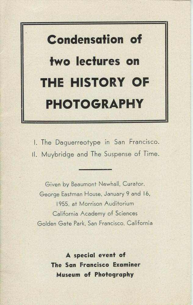 CONDENSATION OF TWO LECTURES ON THE HISTORY OF PHOTOGRAPHY: I. The Daguerreotype in San Francisco. II. Muybridge and The Suspense of Time. Given by Beaumont Newhall, Curator, George Eastman House, January 9 and 16, 1955, at Morrison Auditorium, California Academy of Sciences, Golden Gate Park, San Francisco, California. A special event of The San Francisco Examiner Museum of Photography. Beaumont Newhall.