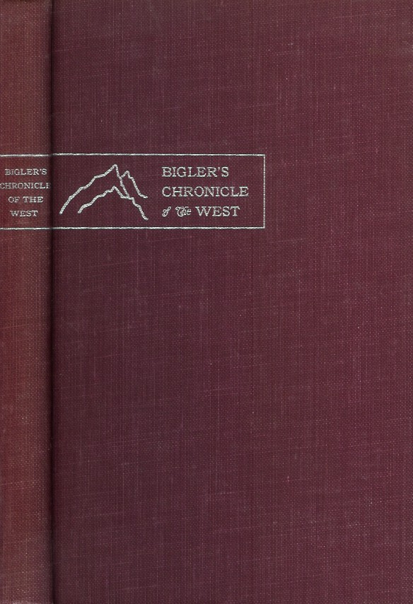 BIGLER'S CHRONICLE OF THE WEST: The Conquest of California, Discovery of Gold, and Mormon Settlement as Reflected in Henry William Bigler's Diaries. Erwin G. Gudde.