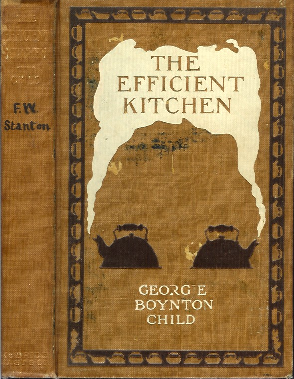 THE EFFICIENT KITCHEN: Definite Directions for the Planning, Arranging and Equipping of the Modern Labor-Saving Kitchen - a Practical Book for the Home-Maker. Georgie Boynton Child.
