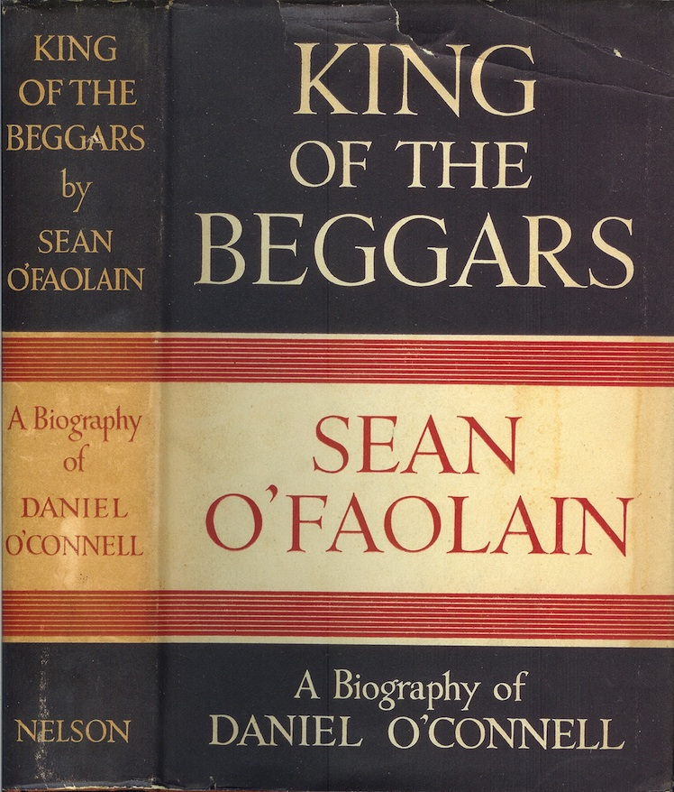 KING OF THE BEGGARS: A Life of Daniel O'Connell, the Irish Liberator, in a Study of the Rise of the Modern Irish Democracy (1775-1847). Sean O'Faolain.
