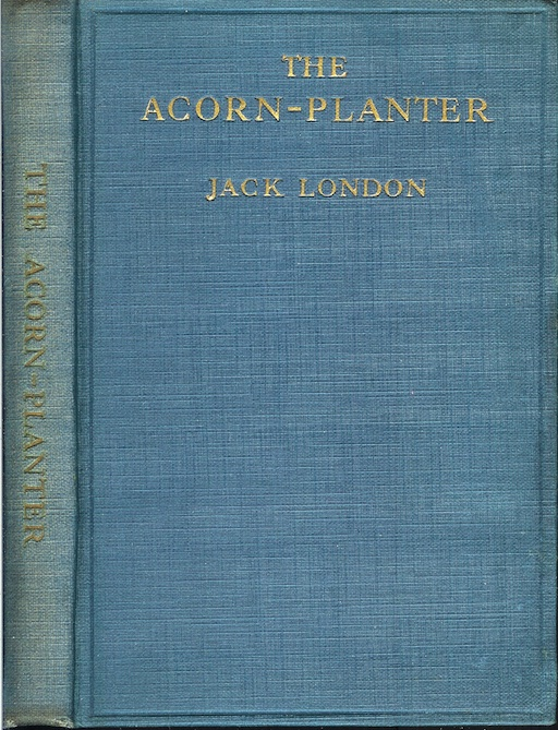 THE ACORN-PLANTER: A California Forest Play. Planned to be Sung by Efficient Singers Accompanied by a Capable Orchestra. Jack London.