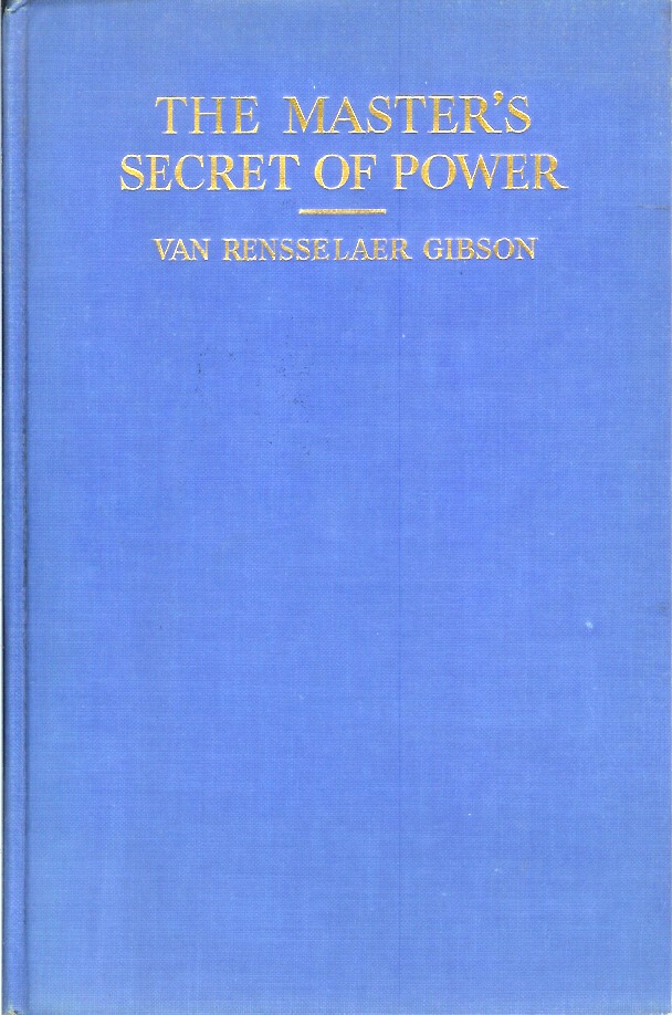 THE MASTER'S SECRET OF POWER: Being Modern Studies in the Secret Principles Underlying the Gospel Miracles of Healing, in the Light of Advanced Scientific and Psychological Thought, Supplemented with Exercises and Affirmations for Practical Application. The Rev. Van Rensselaer Gibson.