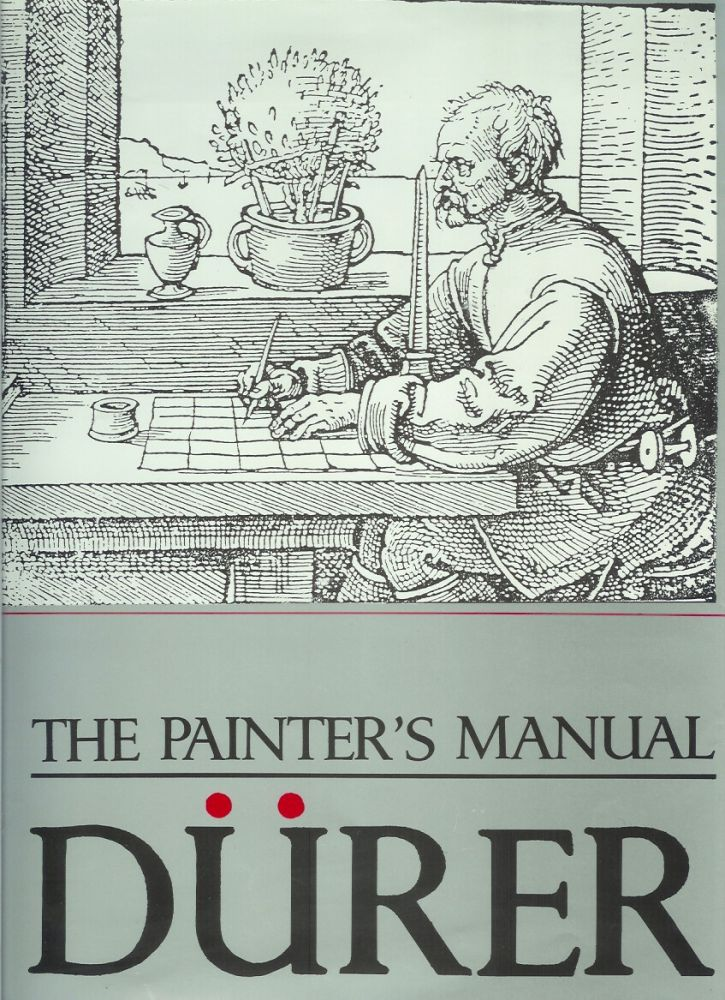 THE PAINTER'S MANUAL: A Manual of Measurements of Lines, Areas, and Solids by Means of Compass and Ruler Assembled by Albrecht Durer for the Use of All Lovers of Art with Appropriate Illustrations Arranged to be Printed in the Year MDXXV. Albrecht. Translated and Durer, a, Albrecht. Translated Durer, Walter L. Strauss.