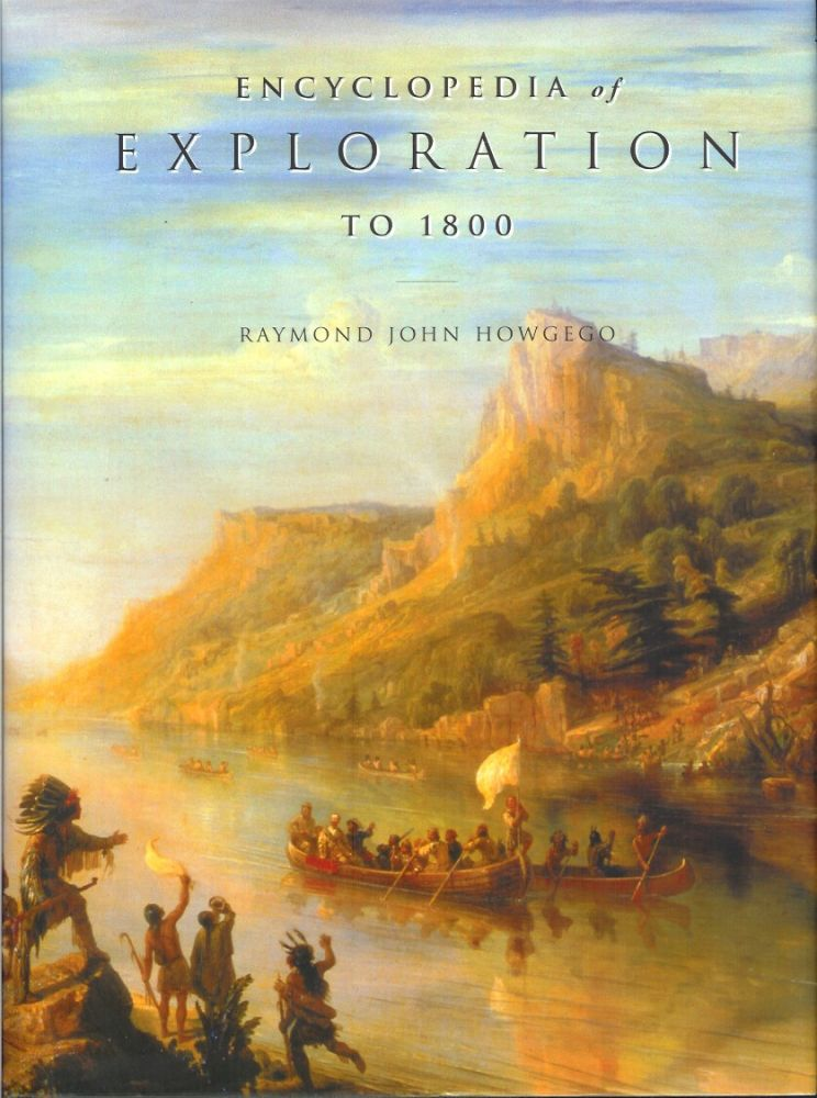 ENCYCLOPEDIA OF EXPLORATION TO 1800: A comprehensive reference guide to the history and literature of exploration, travel and colonization from the earliest times to the year 1800. Raymond John Howgego.