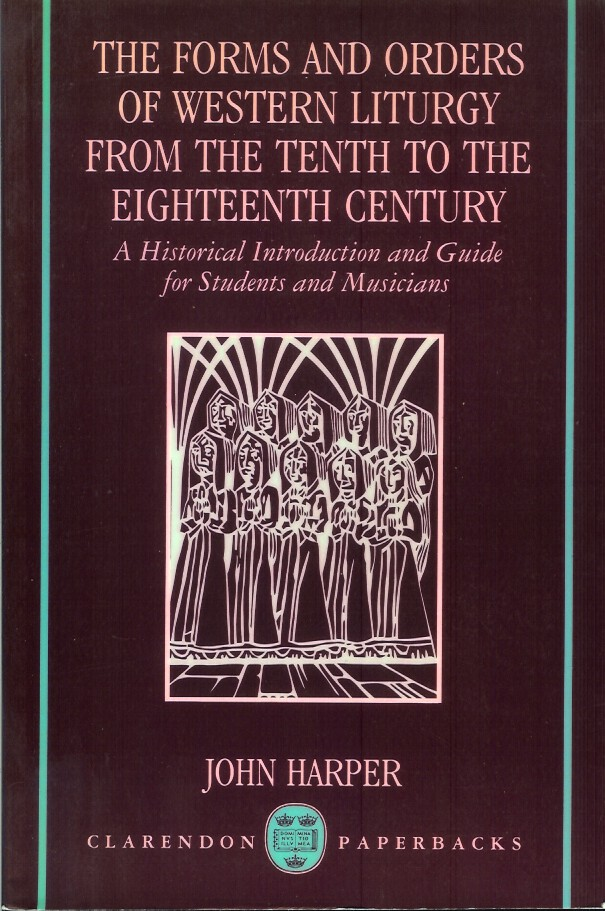 THE FORMS AND ORDERS OF WESTERN LITURGY FROM THE TENTH CENTURY TO THE EIGHTEENTH CENTURY: A Historical Introduction and Guide for Students and Musicians. John Harper.