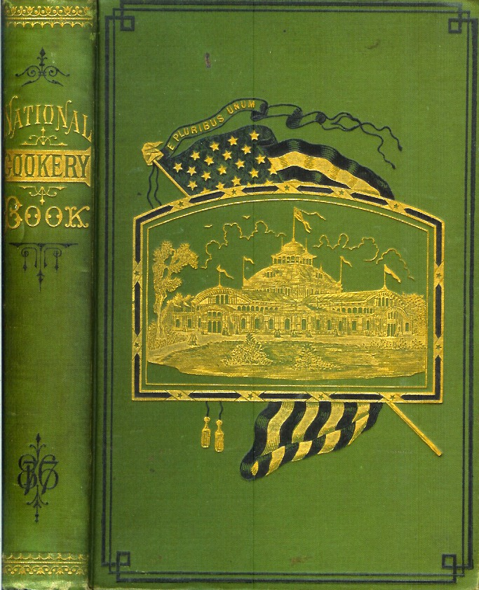 THE NATIONAL COOKERY BOOK: Compiled from Original Receipts for the Women's Centennial Committees of the International Exhibition of 1876. Women's Centennial Committees.