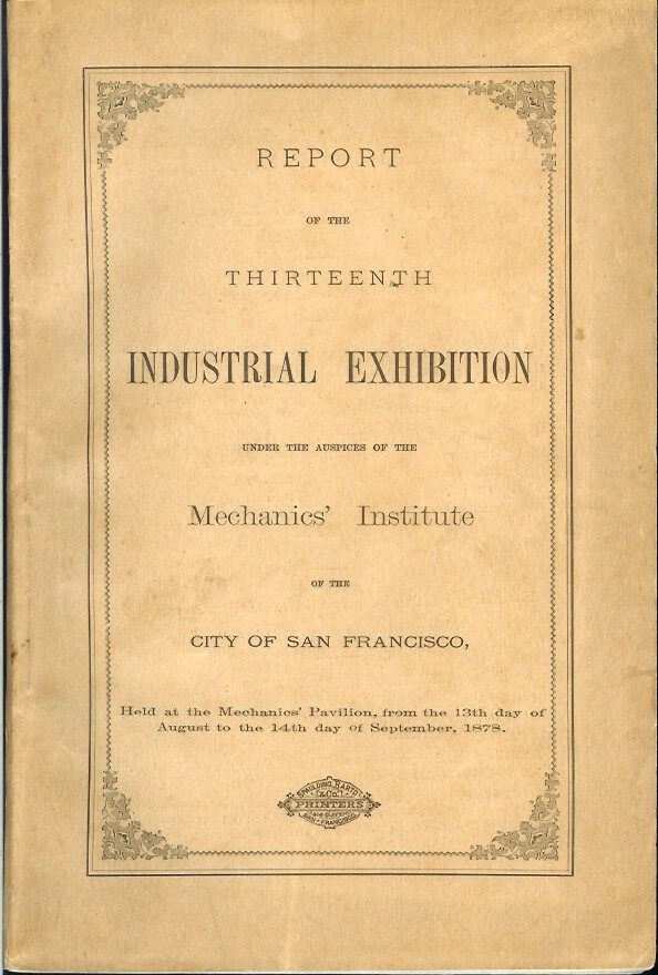 REPORT OF THE THIRTEENTH INDUSTRIAL EXHIBITION UNDER THE AUSPICES OF HE MECHANICS' INSTITUTE OF THE CITY OF SAN FRANCISCO. Held at the Mechanics' Pavilion, from the 13 day of Ausgust to the 14th day of September, 1878. John Ignatius Bleasdale.