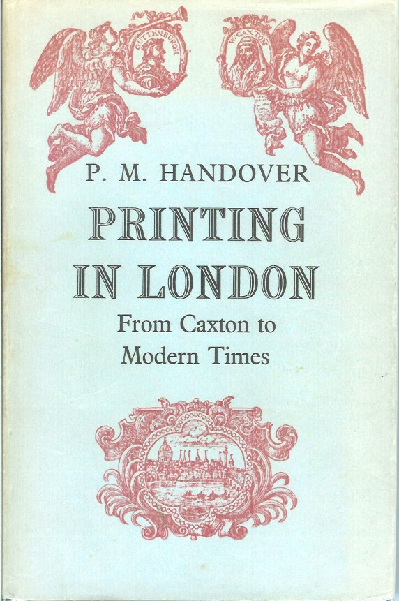 PRINTING IN LONDON: From 1476 to Modern Times. Competitive Practice and Technical Invention in the Trade of Book and Bible Printing, Periodical Publication, Jobbing, etc. P. M. Handover.