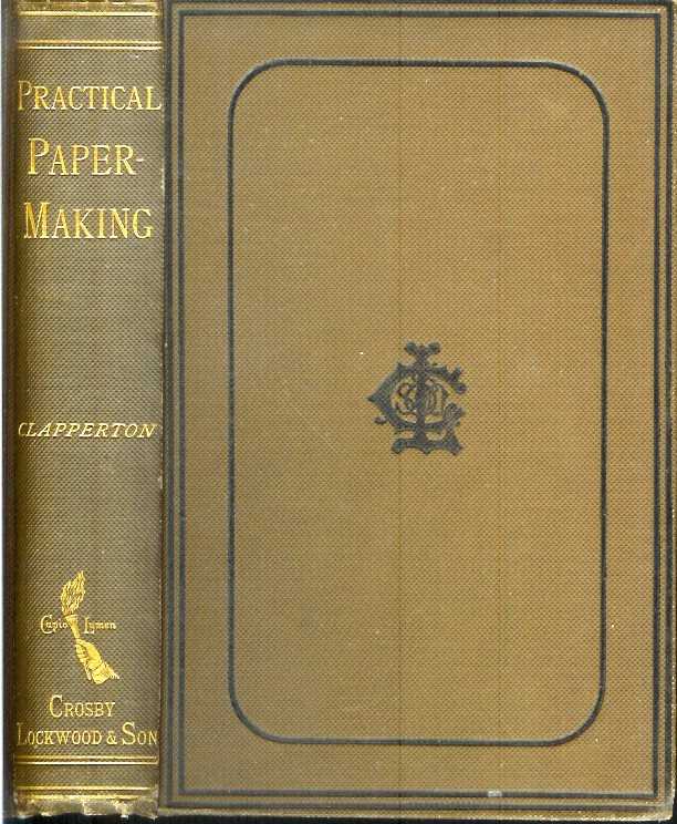 PRACTICAL PAPER-MAKING: A Manual for Paper-Makers and Owners and Managers of Paper Mills. To which are appended Useful Tables, Calculations, Data, Etc. George Clapperton.