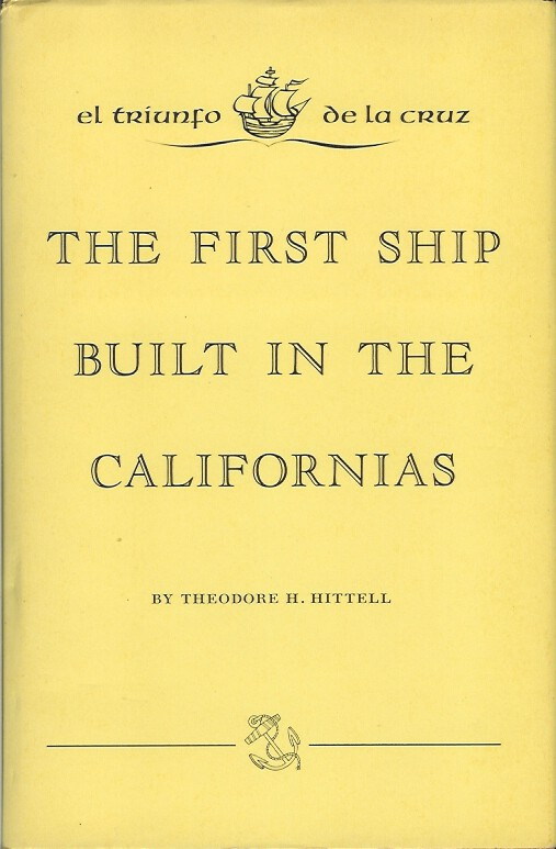 EL TRIUNFO DE LA CRUZ: The First Ship Built in the Californias. Theodore H. Hittell.