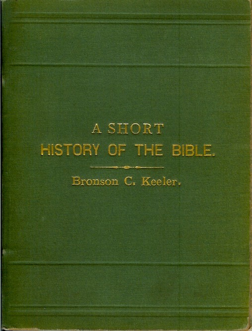 A SHORT HISTORY OF THE BIBLE: Being a Popular Account of the Formation and Development of the Canon. Bronson C. Keeler.