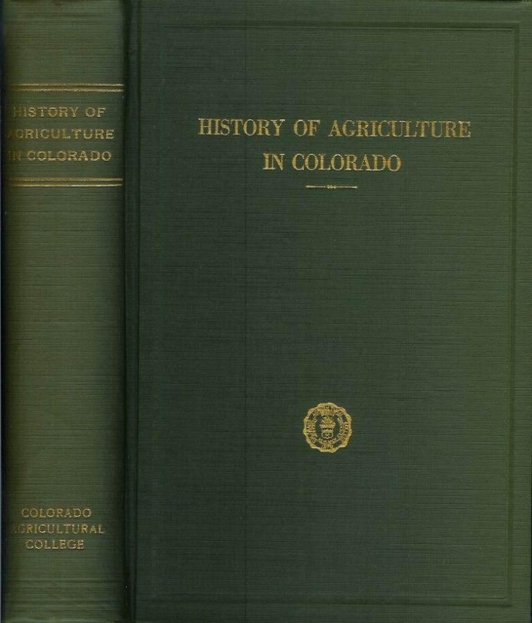 HISTORY OF AGRICULTURE IN COLORADO: A Chronological Record of Progress in the Developement of General Farming, Livestock Production and Agricultural Education and Investigation, on the Western Border of the Great Plains and in the Mountains of Colorado, 1858 to 1926. Alvin T. Steinel.