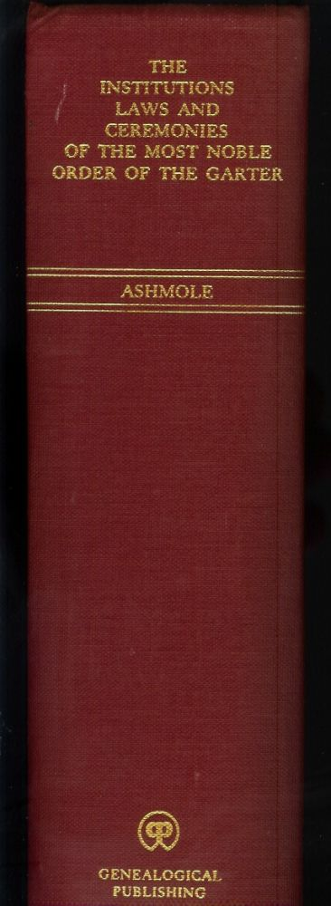 THE INSTITUTION, LAWS & CEREMONIES OF THE MOST NOBLE ORDER OF THE GARTER. Collected and digested into one Body by Elias Ashmole of the Middle-Temple Esq; Windesor Herald at Arms. A Work furnished with variety of matter, relating to Honor and Noblesse. Elias Ashmole.