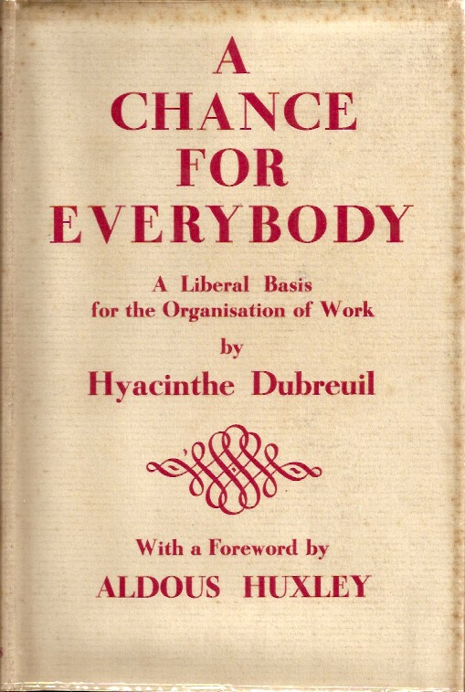 A CHANCE FOR EVERYBODY: A Liberal Basis for the Organization of Work. Hyacinthe Dubreuil, Aldous Huxley., R. J. Mackay.