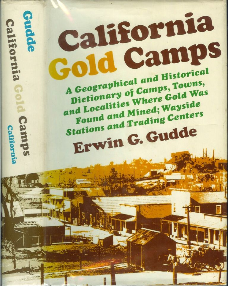 CALIFORNIA GOLD CAMPS: A Geographical and Historical Dictionary of Camps, Towns and Localities Where Gold was Found and Mined; Wayside Stations and Trading Centers. Erwin G. Gudde, Elisabeth K. Gudde.