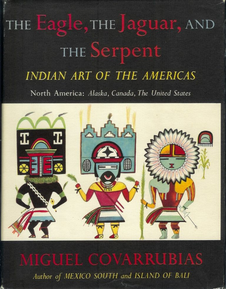 THE EAGLE, THE JAGUAR, AND THE SERPENT: Indian Art of the Americas - North America: Alaska, Canada, the United States. Miguel Covarrubias.