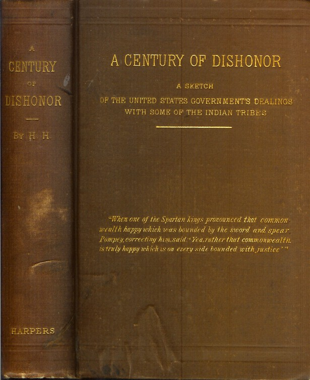 A CENTURY OF DISHONOR: A Sketch of the United States Government's Dealings with Some of the Indian Tribes. H. H., Helen Hunt Jackson.