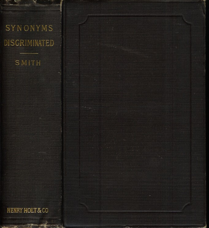SYNONYMS DISCRIMINATED: A Dictionary of Synonymous Words in the English Language, Illustrated with Quotations from Standard Writers. New Edition with the Author's Latest Corrections and Additions. Charles Johm Smith, the Rev. H. Percy Smith.