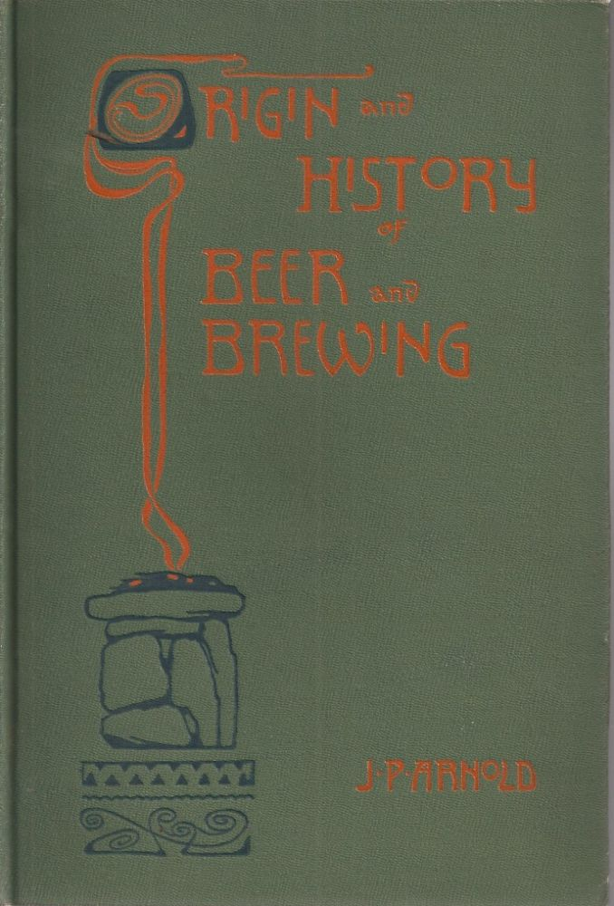 ORIGIN AND HISTORY OF BEER AND BREWING: From Prehistoric Times to the Beginning of Brewing Science and Technology. John P. Arnold.