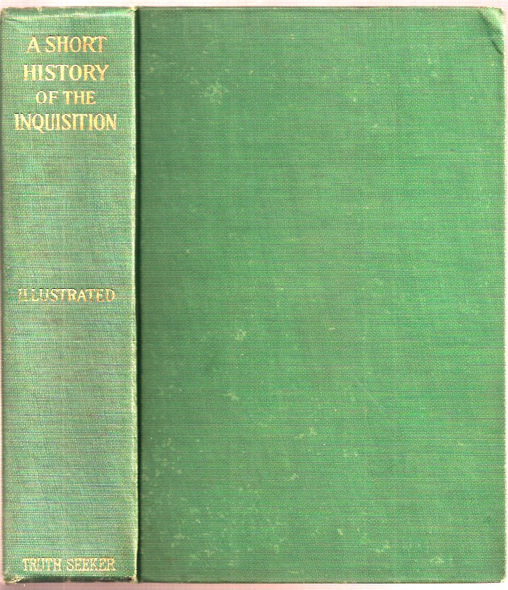 A SHORT HISTORY OF THE INQUISTION: What it Was and What it Did. To which is appended an Account of Persecutions of Witches, The War Between Religion and Science, and the Attitude of the American Churches Toward African Slavery. E. M. Macdonald.