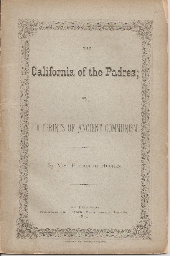 THE CALIFORNIA OF THE PADRES; or, Footprints of Ancient Communism. Mrs Elizabeth Hughes.