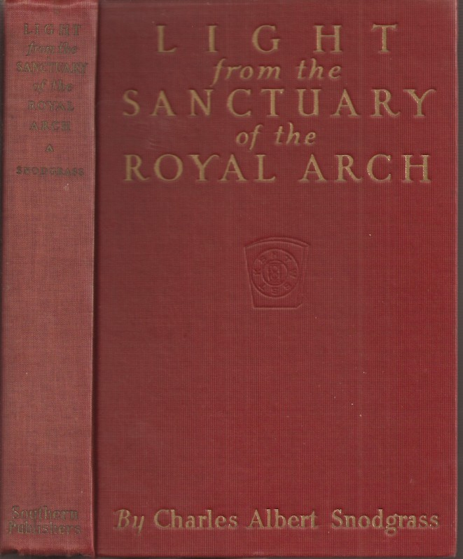 LIGHT FROM THE SANCTUARY OF THE ROYAL ARCH: A treatise on the Symbolism and Teachings of Ancient Craft Masonry, Culminating in the Sublime and August Degree of the Royal Arch. Published Exclusively for Double Arch Masons. Charles Albert Snodgrass.