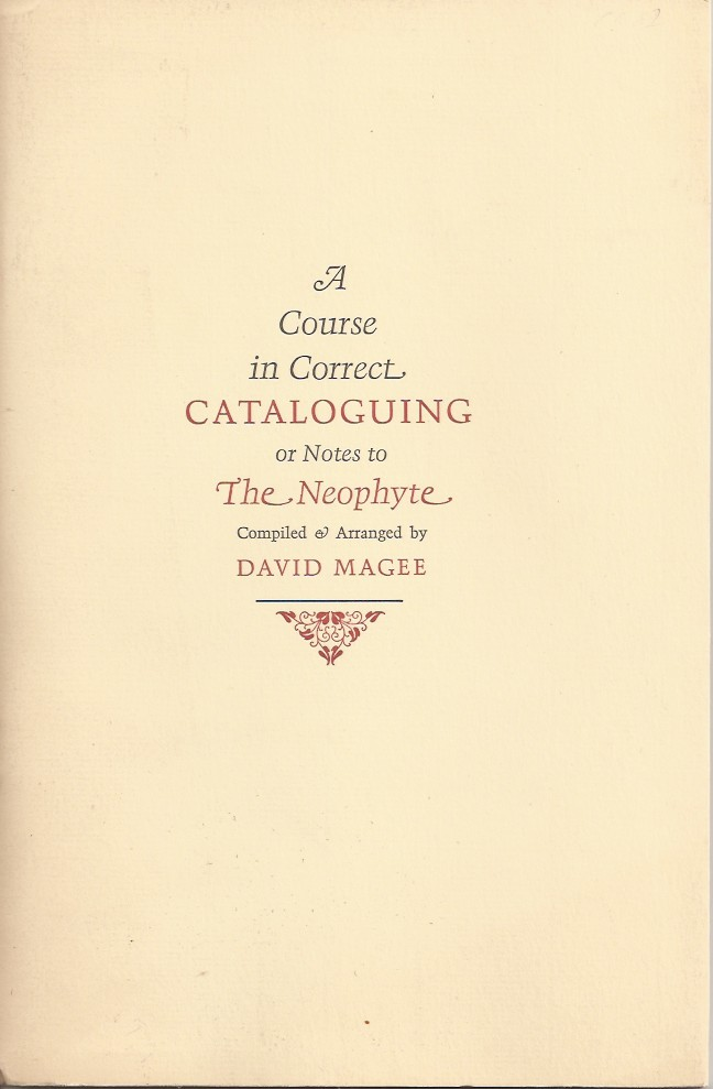 A COURSE IN CORRECT CATALOGUING; or, Notes to the Neophyte. Compiled & Arranged by David Magee, the Two Parts Now First Collected and Reissued in the Author's Honor by His Colleagues in the NCC/ABAA. David Magee, James D. Hart.